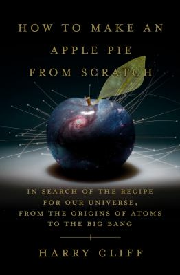 How to make an apple pie from scratch : in search of the recipe for our universe, from the origins of atoms to the Big Bang