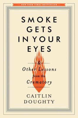 Smoke Gets in Your Eyes and Other Lessons from the Crematory, by Caitlin Doughty