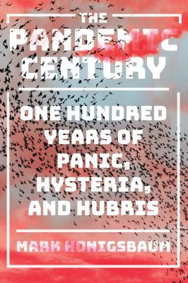The pandemic century : one hundred years of panic, hysteria, and hubris / Mark Honigsbaum