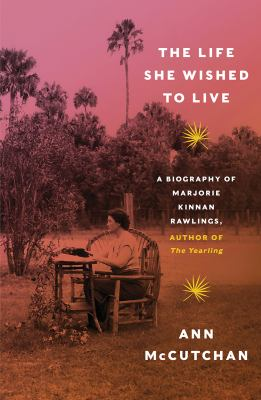 The life she wished to live : a biography of Marjorie Kinnan Rawlings, author of The yearling