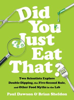 Did You Just Eat That?: Two scientists explore double-dipping, the five-second rule, and other food myths in the lab, by Paul Dawson & Brian Sheldon