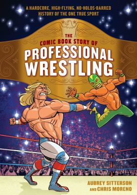 The comic book story of professional wrestling: a hardcore, high-flying, no-holds barred history of the one true sport