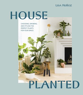 House planted : choosing, growing, and styling the perfect plants for your space
