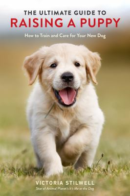 The ultimate guide to raising a puppy : how to train and care for your new dog