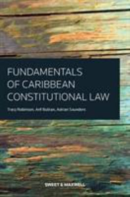 Fundamentals of Caribbean constitutional law / by Tracy Robinson, Arif Bulkan, Adrian Saunders