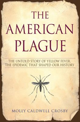 The American plague : the untold story of yellow fever, the epidemic that shaped our history / Molly Caldwell Crosby