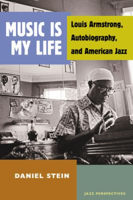 Music Is My Life : Louis Armstrong, Autobiography, and American Jazz
