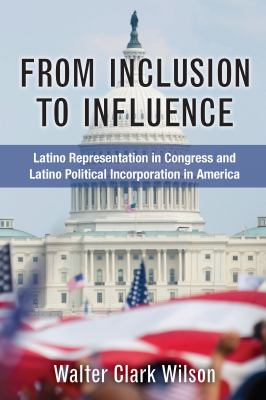 From inclusion to influence : latino representation in Congress and Latino political incorporation in America