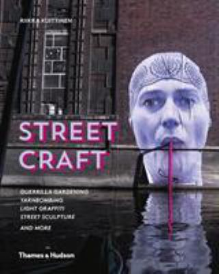 Street Craft: Yarnbombing, Guerilla Gardening, Light Tagging, Lace Graffiti and More