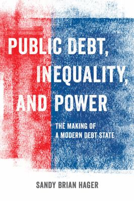 Public Debt, Inequality, and Power, The Making of A Modern Debt State. Sandy Brian Hager.
