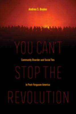 You can't stop the revolution : community disorder and social ties in post-Ferguson America book jacket