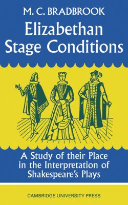 Elizabethan Stage Conditions: A Study of Their Place in the Interpretation of Shakespeare's Plays