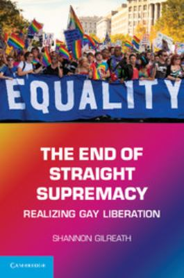 The End of Straight Supremacy: Realizing Gay Liberation