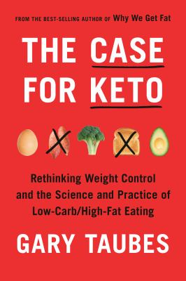 The case for Keto : rethinking weight control and the science and practice of low-carb/high-fat eating by Taubes, Gary, author.