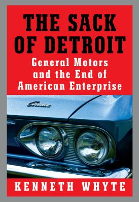 The sack of Detroit : General Motors, its enemies, and the end of American enterprise