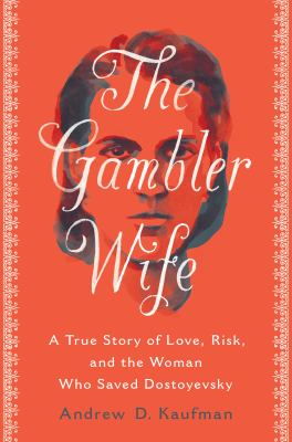 The gambler wife : a true story of love, risk, and the woman who saved Dostoyevsky