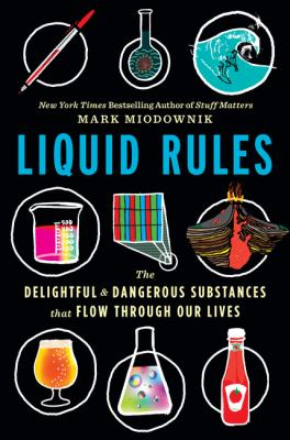 Book title: Liquid rules : the delightful and dangerous substances that flow through our lives First U.S. edition.