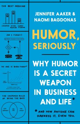 Humor, seriously : why humor is a secret weapon in business and life and how anyone can harness it. Even you by Aaker, Jennifer Lynn, author.