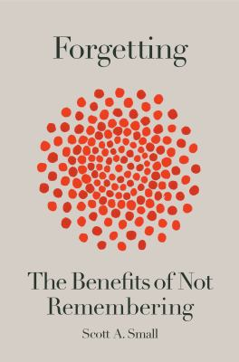 Forgetting : the benefits of not remembering