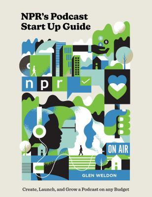 NPR's podcast start up guide : by Weldon, Glen