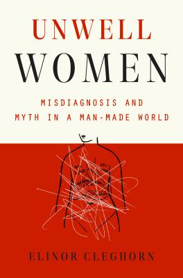 Unwell Women: Misdiagnosis and Myth in a Man-Made World, Elinor Cleghorn