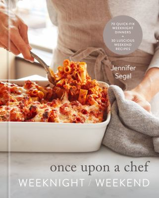 Once upon a chef : weeknight/weekend : 70 quick-fix weeknight dinners + 30 luscious weekend recipes