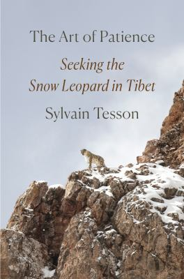 The art of patience : seeking the snow leopard in Tibet by Tesson, Sylvain, 1972- author.