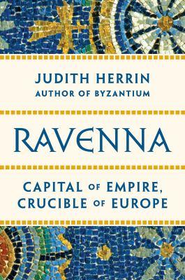 Ravenna : capital of empire, crucible of Europe