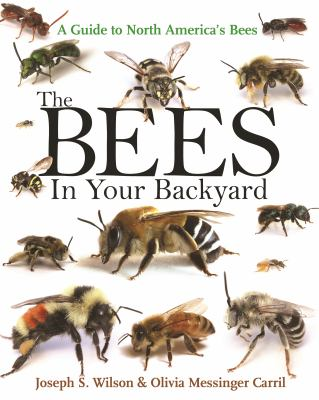 The Bees in Your Backyard: A Guide to North America's Bees by Joseph S. Wilson and Olivia J. Messinger Carril (Editors)
