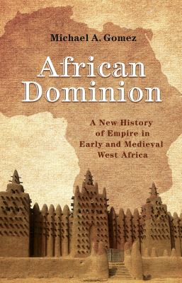 African Dominion: A New History of Empire in Early and Medieval West Africa by Michael A. Gomez