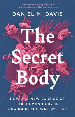 The secret body : how the new science of the human body is changing the way we live
