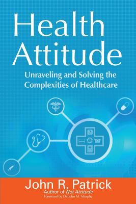 Health attitude : unraveling and solving the complexities of healthcare / John R. Patrick