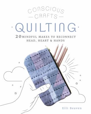 Quilting : 20 mindful makes to reconnect head, heart & hands
