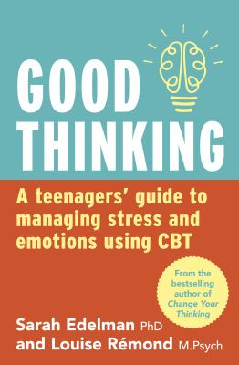 Good thinking : a teenager's guide to managing stress and emotion using CBT