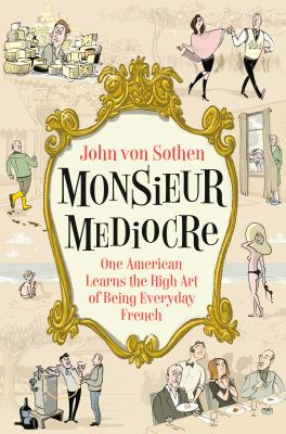 Cover Art -Monsieur Mediocre : one American learns the high art of being everyday French
