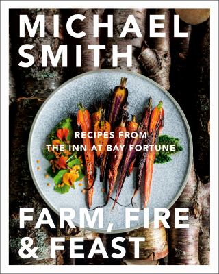Farm, Fire and Feast: Recipes From the Inn at Bay Fortune, Michael Smith