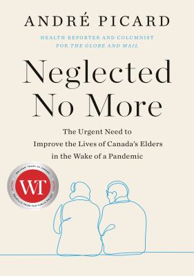 Neglected No More: The Urgent Need to Improve the Lives of Canada's Elders in the Wake of a Pandemic, Andre Picard
