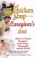 Chicken soup for the caregiver's soul : stories to inspire caregivers in the home, the community and the world
