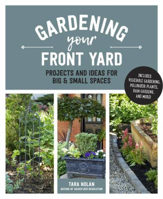 Gardening Your Front Yard: Projects and Ideas for Big & Small Spaces, Tara Nolan
