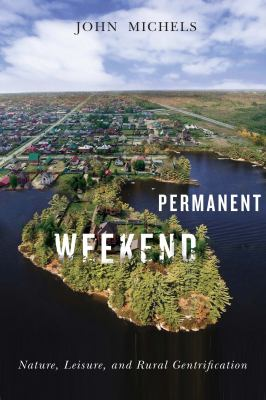 Book cover of Permanent Weekend : Nature, Leisure, and Rural Gentrification - click to open in a new window