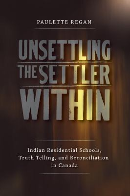 Cover Art for Unsettling the Settler Within: Indian Residential Schools, Truth Telling, and Reconciliation in Canada by Paulette Regan