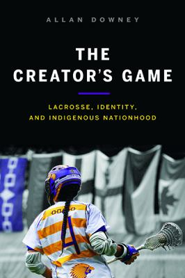 The Creator's Game : Lacrosse, Identity, and Indigenous Nationhood - Opens in a new window