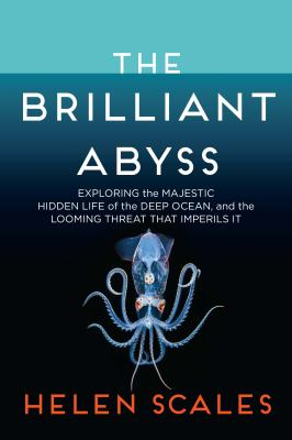 The brilliant abyss : exploring the majestic hidden life of the deep ocean and the looming threat that imperils it by Scales, Helen, author.
