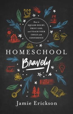 Homeschool bravely : how to squash doubt, trust God, and teach your child with confidence