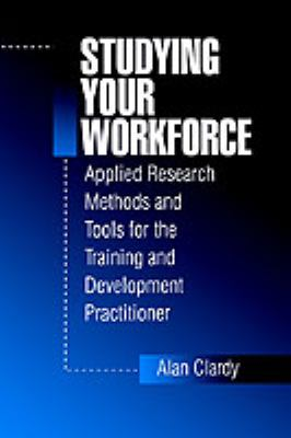 Book jacket for Studying Your Workforce: Applied Research Methods and Tools for the Training and Development Practitioner