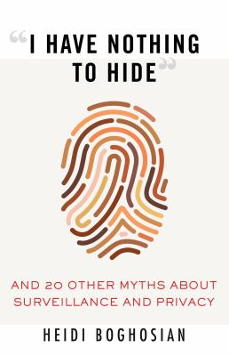 I have nothing to hide : and 20 other myths about surveillance and privacy