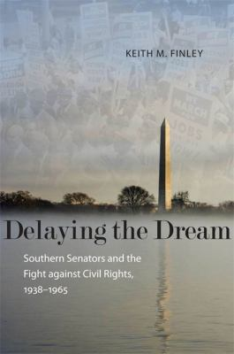 Delaying the Dream: southern senators and the fight against civil rights, 1938-1965