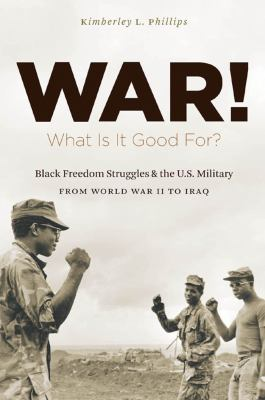 War! What Is It Good For? Black freedom struggles and the U.S. military from World War II to Iraq