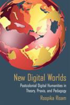 Book cover of New Digital Worlds: Postcolonial Digital Humanities in Theory, Praxis, and Pedagogy