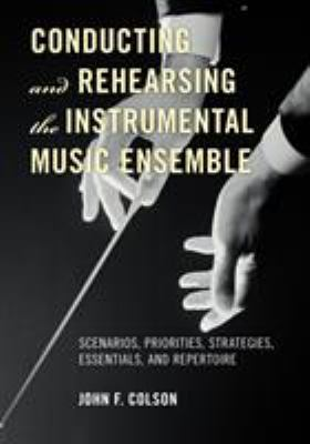 Conducting and Rehearsing the Instrumental Music Ensemble : Scenarios, Priorities, Strategies, Essentials, and Repertoire by John F. Colson
